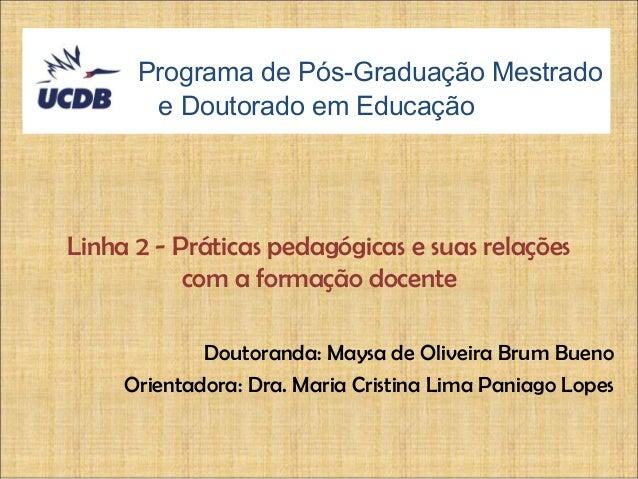 Programa de Pós-Graduação Mestrado e Doutorado em Educação Doutoranda: Maysa de Oliveira Brum Bueno Orientadora: Dra. Mari...