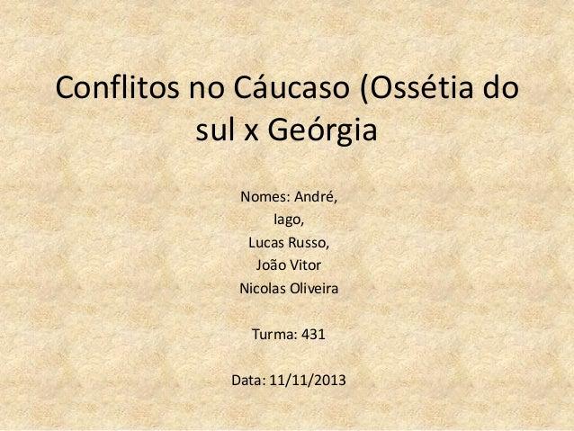 Conflitos no Cáucaso (Ossétia do sul x Geórgia Nomes: André, Iago, Lucas Russo, João Vitor Nicolas Oliveira Turma: 431 Dat...