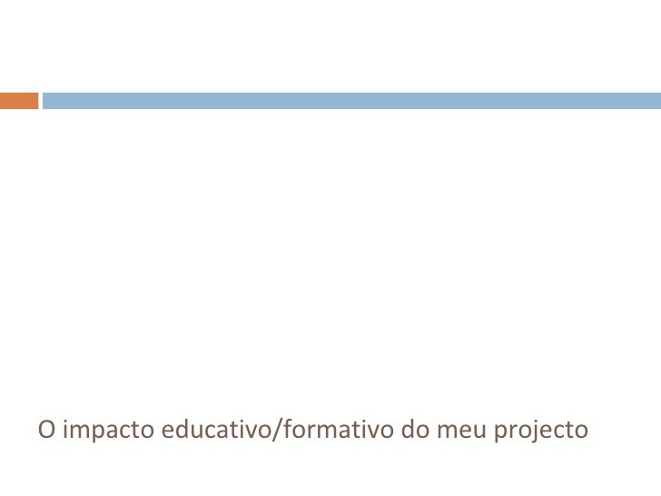 <ul><li>O impacto educativo/formativo do meu projecto </li></ul>