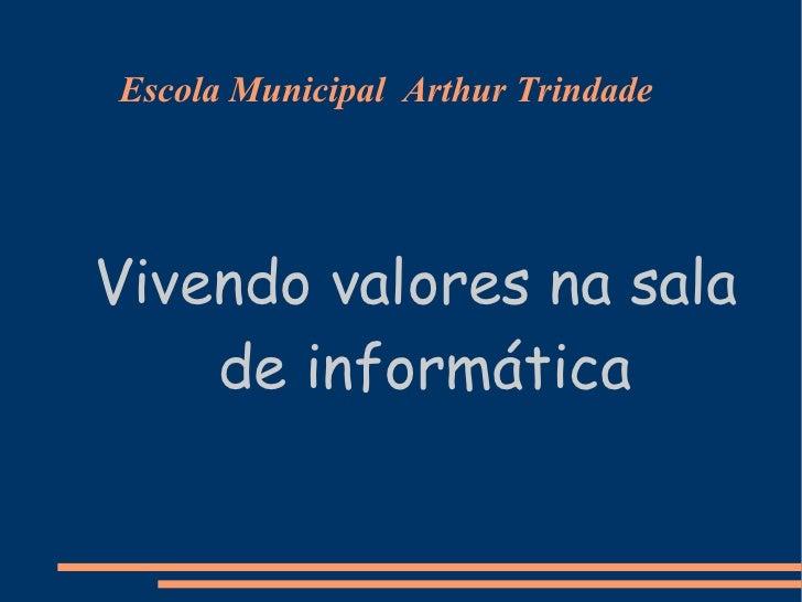 Escola Municipal  Arthur Trindade <ul><ul><li>Vivendo valores na sala de informática </li></ul></ul>