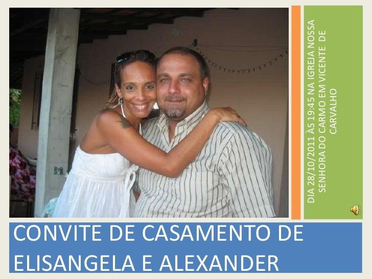 CONVITE DE CASAMENTO DE ELISANGELA E ALEXANDER<br />DIA 28/10/2011 ÀS 19:45 NA IGREJA NOSSA SENHORA DO CARMO EM VICENTE  D...