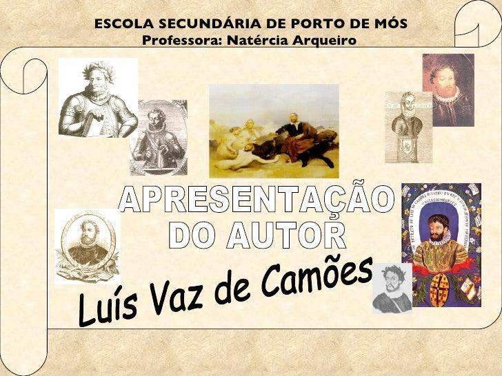ESCOLA SECUNDÁRIA DE PORTO DE MÓS Professora: Natércia Arqueiro   APRESENTAÇÃO DO AUTOR Luís Vaz de Camões