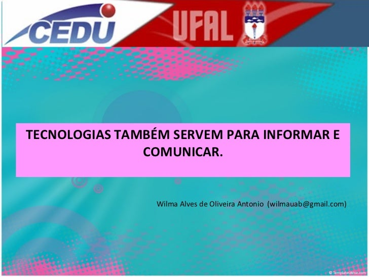 TECNOLOGIAS TAMBÉM SERVEM PARA INFORMAR E COMUNICAR. Wilma Alves de Oliveira Antonio  (wilmauab@gmail.com)