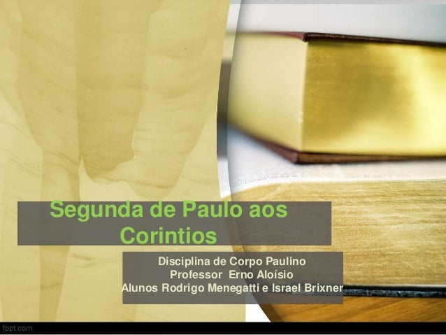 Segunda de Paulo aos Corintios Disciplina de Corpo Paulino Professor Erno Aloísio Alunos Rodrigo Menegatti e Israel Brixner