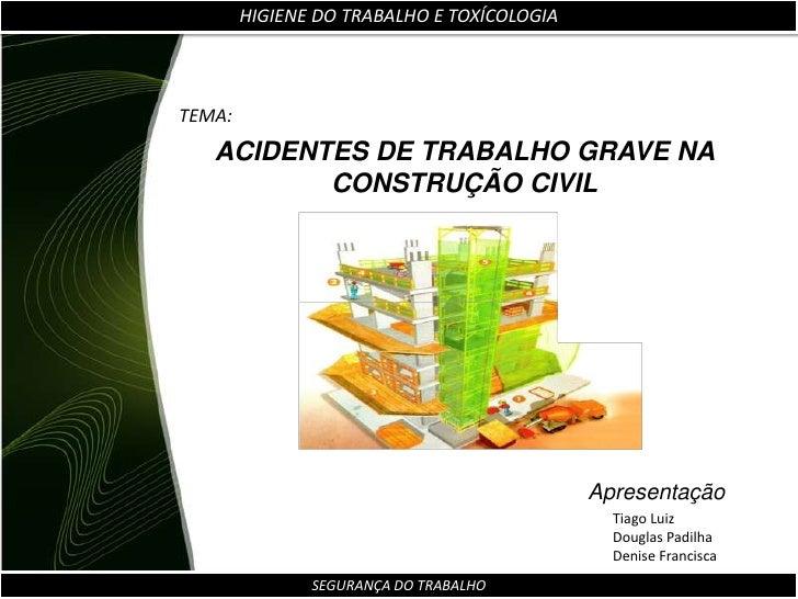 HIGIENE DO TRABALHO E TOXÍCOLOGIA<br />TEMA:<br />ACIDENTES DE TRABALHO GRAVE NA CONSTRUÇÃO CIVIL<br />Apresentação<br />T...