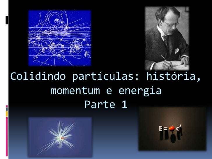 Colidindo partículas: história, momentum e energiaParte 1<br />