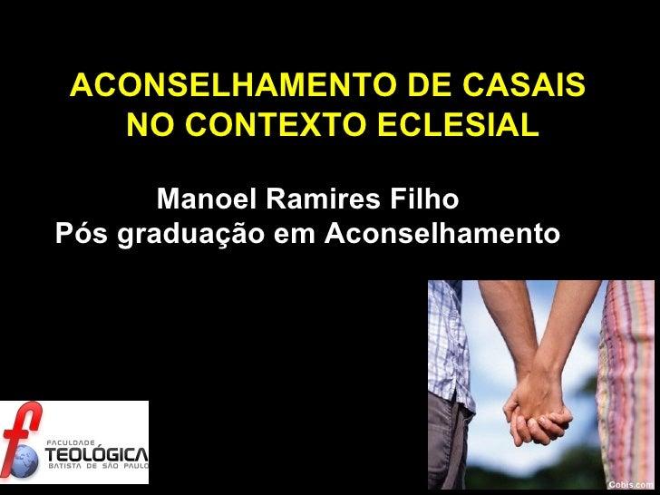 ACONSELHAMENTO DE CASAIS  NO CONTEXTO ECLESIAL Manoel Ramires Filho Pós graduação em Aconselhamento