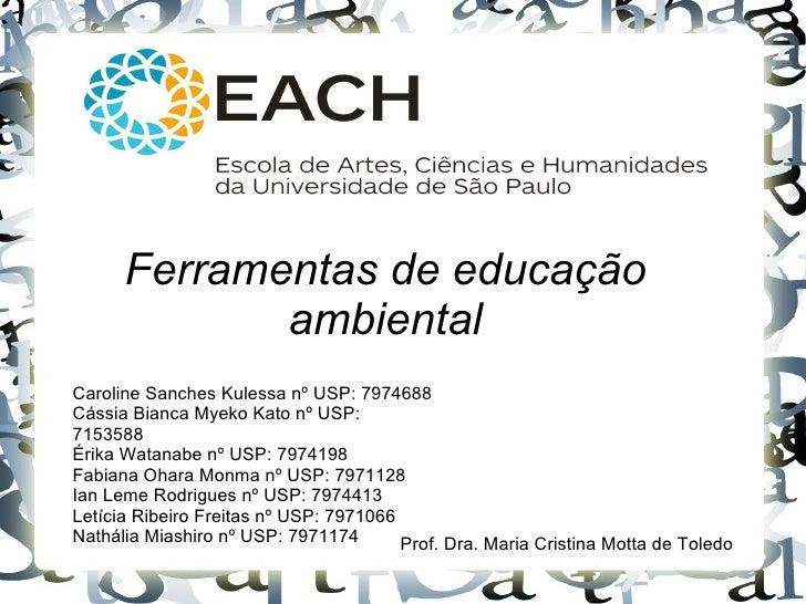 Ferramentas de educação             ambientalCaroline Sanches Kulessa nº USP: 7974688Cássia Bianca Myeko Kato nº USP:71535...