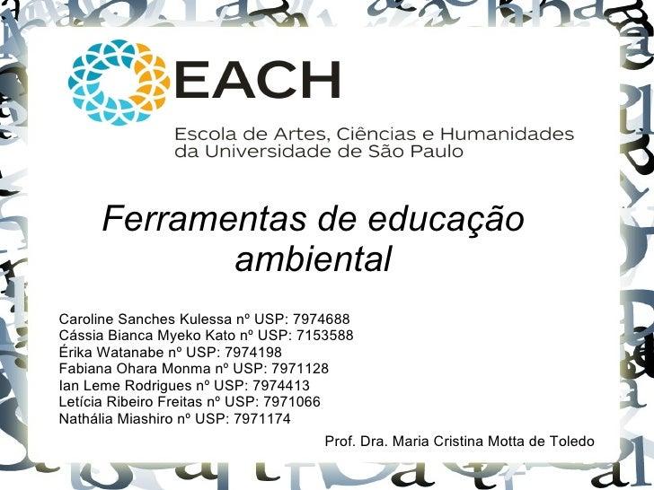 Ferramentas de educação            ambientalCaroline Sanches Kulessa nº USP: 7974688Cássia Bianca Myeko Kato nº USP: 71535...
