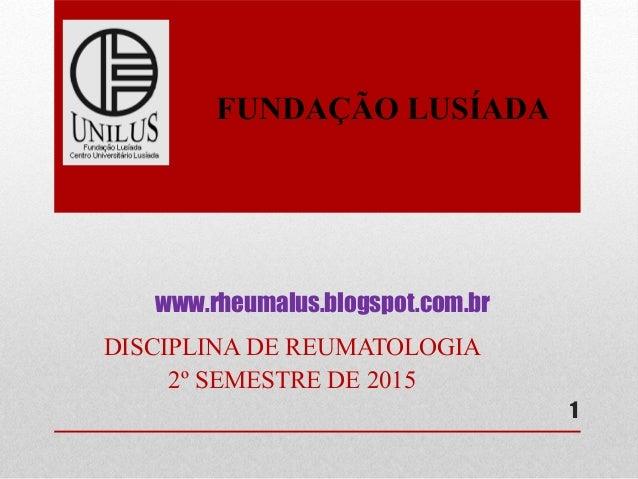 www.rheumalus.blogspot.com.br DISCIPLINA DE REUMATOLOGIA 2º SEMESTRE DE 2015 1 FUNDAÇÃO LUSÍADA