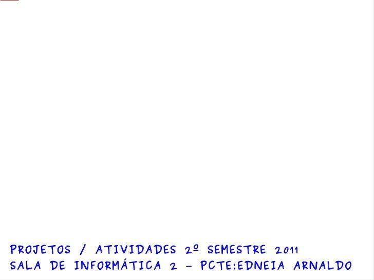 <ul>PROJETOS / ATIVIDADES 2º SEMESTRE 2011 SALA DE INFORMÁTICA 2 – PCTE:EDNEIA ARNALDO </ul>