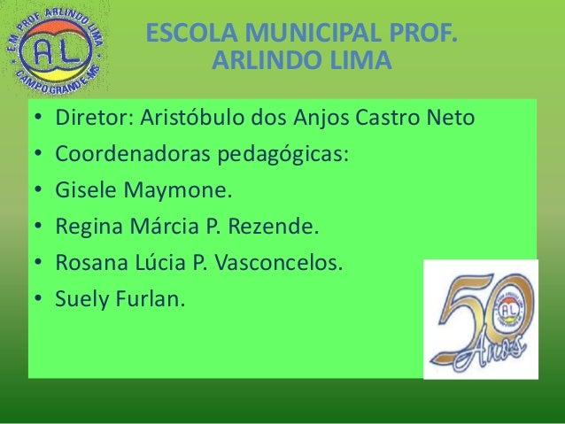 ESCOLA MUNICIPAL PROF. ARLINDO LIMA • • • • • •  Diretor: Aristóbulo dos Anjos Castro Neto Coordenadoras pedagógicas: Gise...