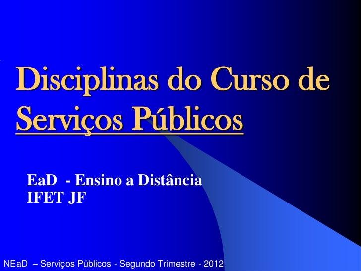 Disciplinas do Curso de  Serviços Públicos     EaD - Ensino a Distância     IFET JFNEaD – Serviços Públicos - Segundo Trim...