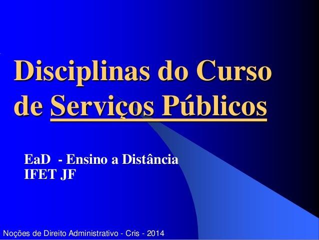 Disciplinas do Curso de Serviços Públicos EaD - Ensino a Distância IFET JF Noções de Direito Administrativo - Cris - 2014