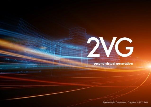 Apresentação Corporativa . Copyright © 2013 2VGsecond virtual generation