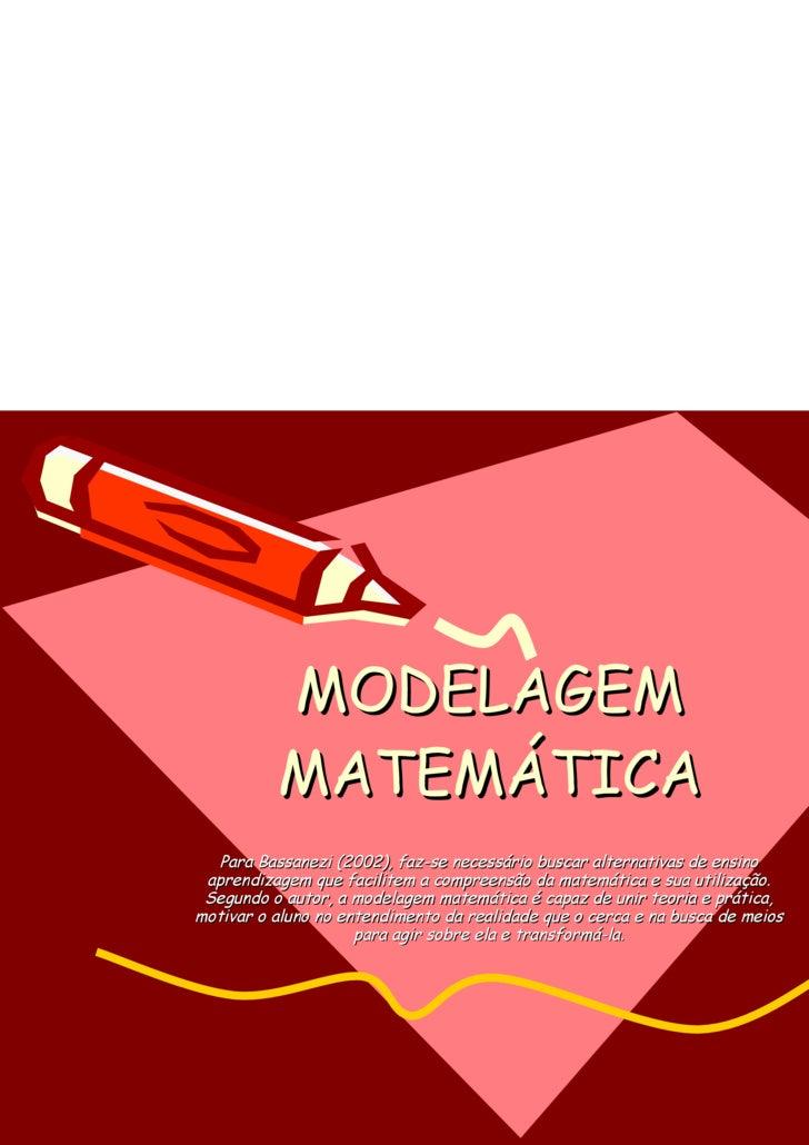 MODELAGEM MATEMÁTICA Para Bassanezi (2002), faz-se necessário buscar alternativas de ensino aprendizagem que facilitem a c...