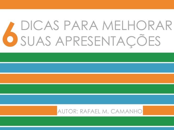 DICAS PARA MELHORAR SUAS APRESENTAÇÕES 6 AUTOR: RAFAEL M. CAMANHO