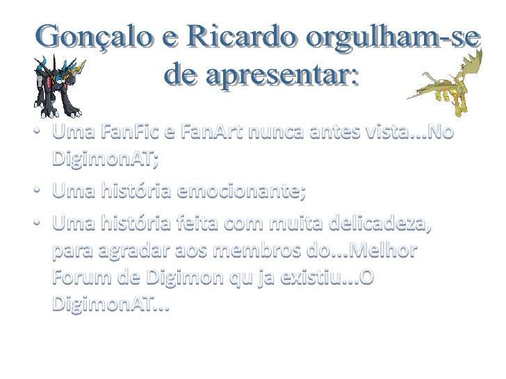Gonçalo e Ricardo orgulham-se<br /> de apresentar:<br />Uma FanFic e FanArt nunca antes vista...No DigimonAT;<br />Uma his...
