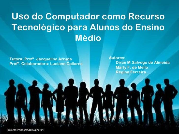 Uso do Computador como Recurso    Tecnológico para Alunos do Ensino                 Médio  Tutora: Profª. Jacqueline Arrud...