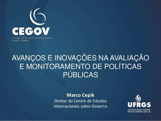 AVANÇOS E INOVAÇÕES NA AVALIAÇÃO E MONITORAMENTO DE POLÍTICAS PÚBLICAS Marco Cepik Diretor do Centro de Estudos Internacio...