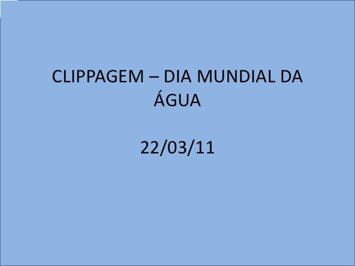 CLIPPAGEM – DIA MUNDIAL DA          ÁGUA         22/03/11