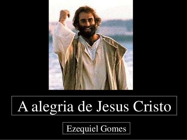 A alegria de Jesus Cristo Ezequiel Gomes