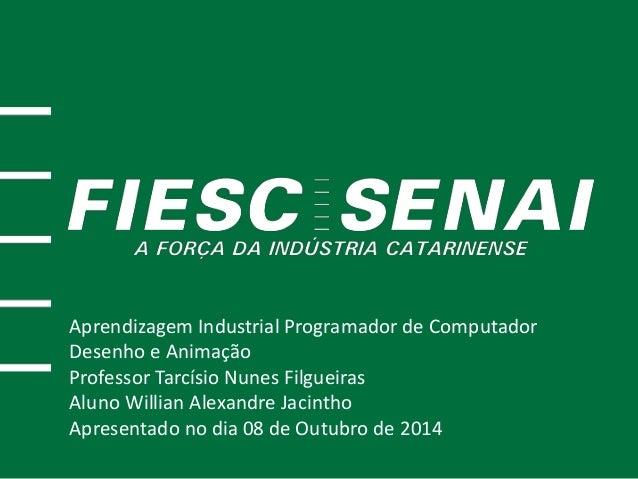Aprendizagem Industrial Programador de Computador  Desenho e Animação  Professor Tarcísio Nunes Filgueiras  Aluno Willian ...