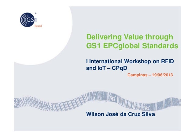 Delivering Value throughGS1 EPCglobal StandardsI International Workshop on RFIDand IoT – CPqDCampinas – 19/06/2013Wilson J...