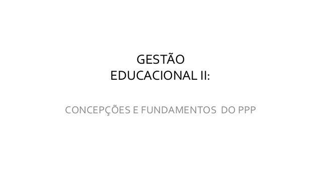 GESTÃO EDUCACIONAL II: CONCEPÇÕES E FUNDAMENTOS DO PPP