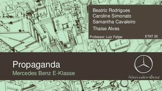 Propaganda  Mercedes Benz E-Klasse  Beatriz Rodrigues  Caroline Simonato  Samantha Cavaleiro  l  Thaise Alves  Professor: ...