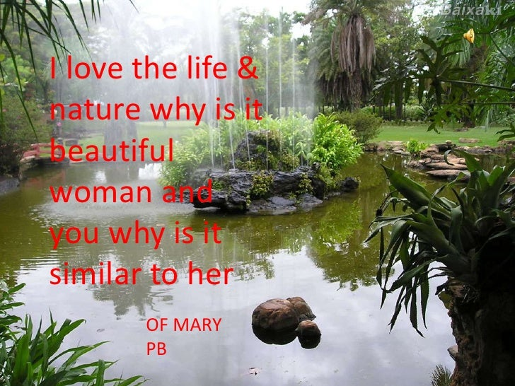 I love the life & nature why is it beautiful woman and you why is it similar to her        OF MARY        PB