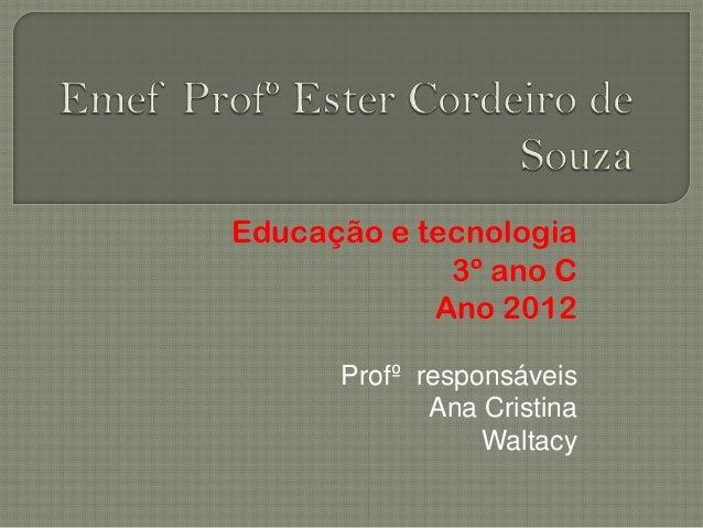 Educação e tecnologia             3º ano C            Ano 2012      Profº responsáveis             Ana Cristina           ...