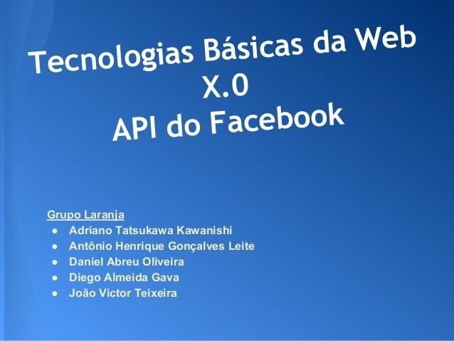 Tecnologias Básicas da Web X.0 API do Facebook Grupo Laranja ● Adriano Tatsukawa Kawanishi ● Antônio Henrique Gonçalves Le...