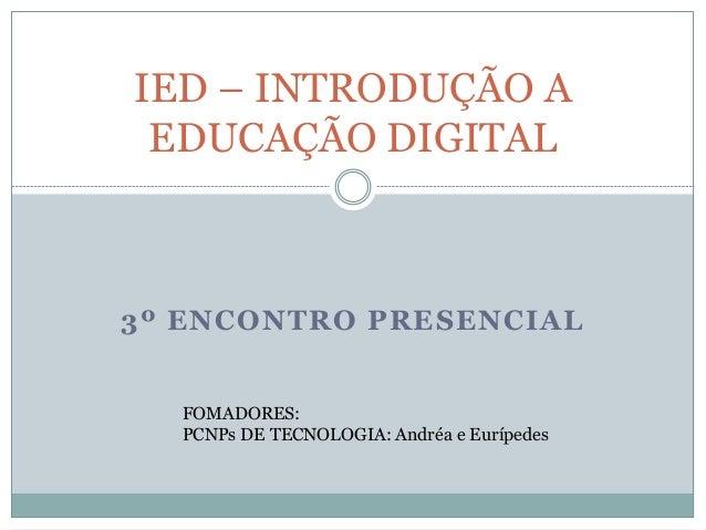 3º ENCONTRO PRESENCIAL IED – INTRODUÇÃO A EDUCAÇÃO DIGITAL FOMADORES: PCNPs DE TECNOLOGIA: Andréa e Eurípedes