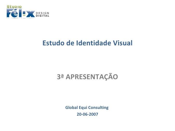 <ul><li>Estudo de Identidade Visual </li></ul><ul><li>3ª APRESENTAÇÃO </li></ul><ul><li>Global Equi Consulting  </li></ul>...