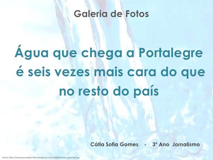 Galeria de Fotos<br />Água que chega a Portalegre<br /> é seis vezes mais cara do que <br />no resto do país<br />Cátia So...