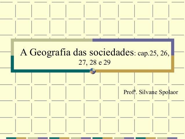 A Geografia das sociedades: cap.25, 26,               27, 28 e 29                             Profª. Silvane Spolaor