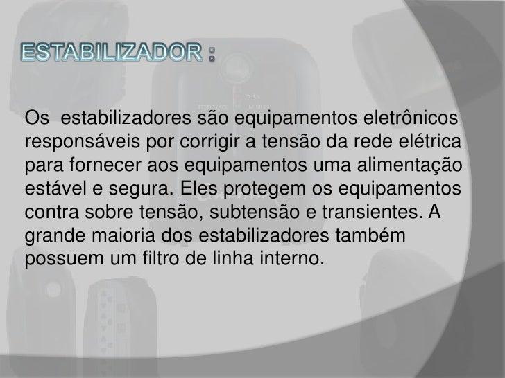 ESTABILIZADOR :<br />Os  estabilizadores são equipamentos eletrônicos responsáveis por corrigir a tensão da rede elétrica ...