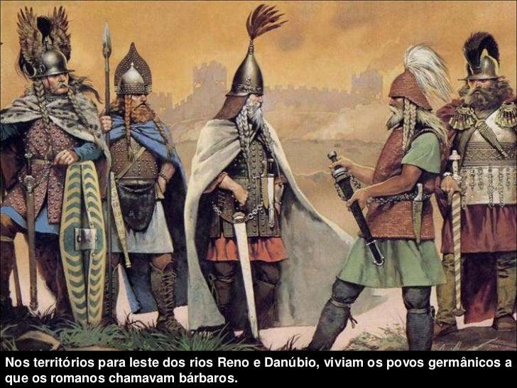 Nos territórios para leste dos rios Reno e Danúbio, viviam os povos germânicos aque os romanos chamavam bárbaros.