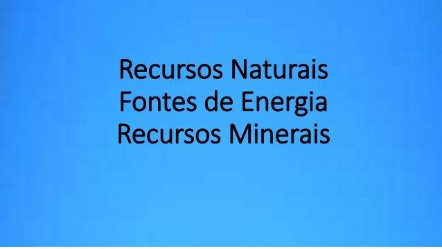 Recursos Naturais  Fontes de Energia  Recursos Minerais
