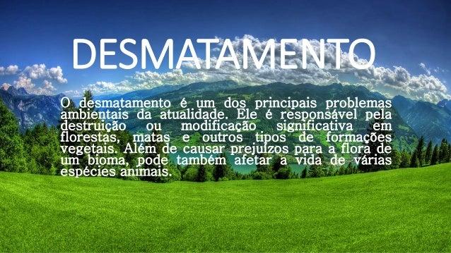 DESMATAMENTO  O desmatamento é um dos principais problemas  ambientais da atualidade. Ele é responsável pela  destruição o...