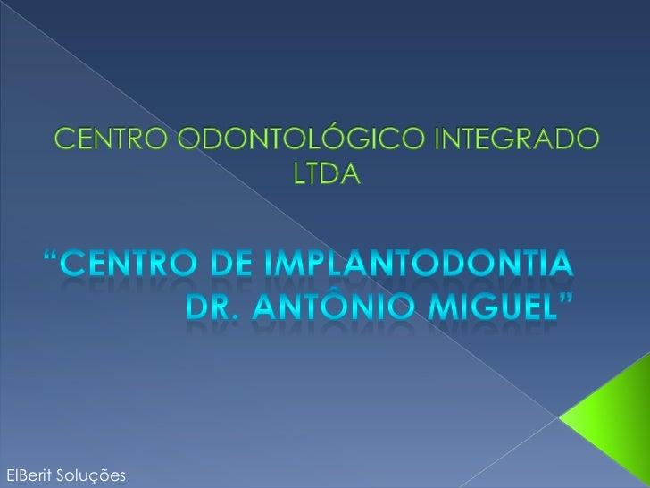 """CENTRO ODONTOLÓGICO INTEGRADO LTDA<br />   """"Centro de Implantodontia  <br />Dr. Antônio Miguel""""<br />ElBerit Soluções<br />"""