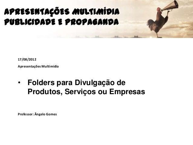 APRESENTAÇÕES MULTIMÍDIAPUBLICIDADE E PROPAGANDA17/08/2012Apresentações Multimídia• Folders para Divulgação deProdutos, Se...