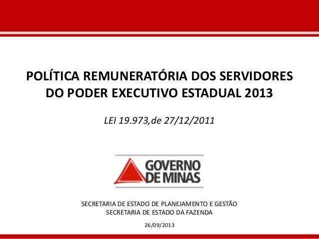 26/09/2013 POLÍTICA REMUNERATÓRIA DOS SERVIDORES DO PODER EXECUTIVO ESTADUAL 2013 LEI 19.973,de 27/12/2011 SECRETARIA DE E...