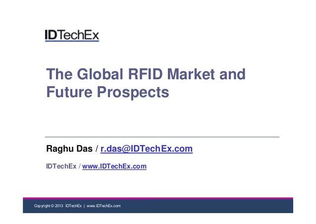 Copyright © 2013 IDTechEx | www.IDTechEx.comThe Global RFID Market andFuture ProspectsRaghu Das / r.das@IDTechEx.comIDTech...
