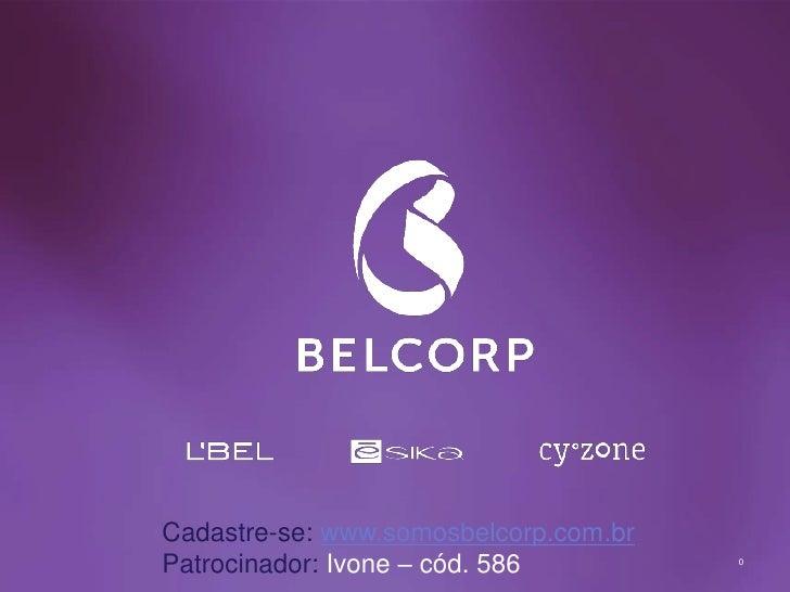 Cadastre-se: www.somosbelcorp.com.brPatrocinador: Ivone – cód. 586         0                                           0