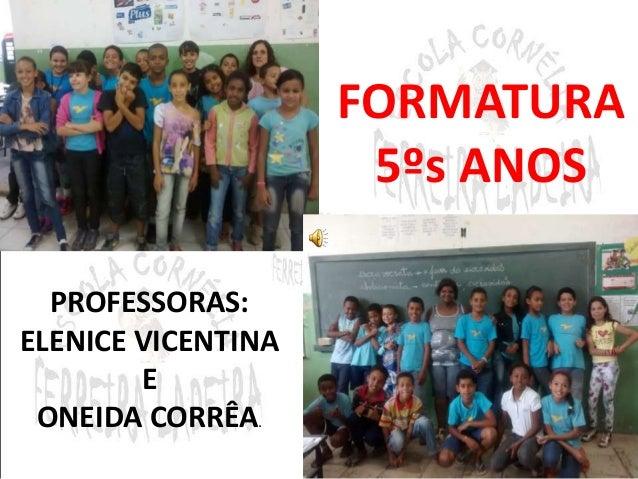 FORMATURA  5ºs ANOS  PROFESSORAS:  ELENICE VICENTINA  E  ONEIDA CORRÊA.