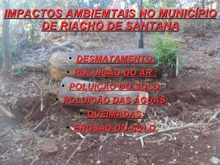 IMPACTOS AMBIEMTAIS NO MUNICÍPIO     DE RIACHO DE SANTANA                                  DESMATAMENTO;                ...