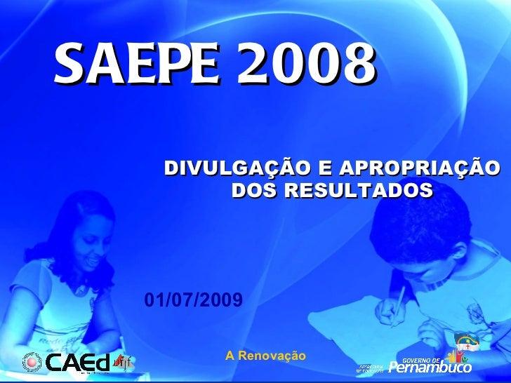 SAEPE 2008 DIVULGAÇÃO E APROPRIAÇÃO DOS RESULTADOS 01/07/2009 A Renovação