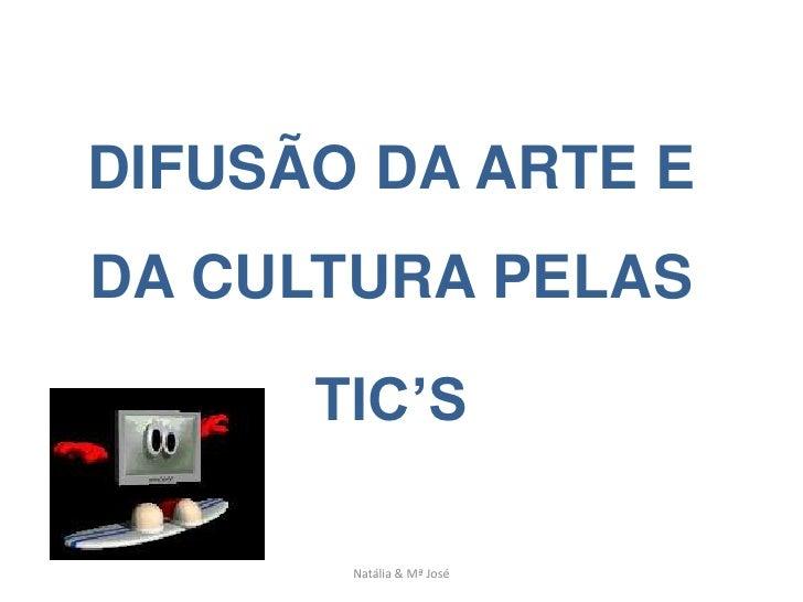 DIFUSÃO DA ARTE E DA CULTURA PELAS        TIC'S         Natália & Mª José